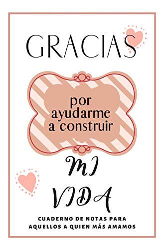 Gracias Por Ayudarme A Construir Mi Vida: Cuaderno De Notas Regalo Para Seres Queridos. Novios, Madre, Padre, Hermana, Hermano, Mejor Amiga, Fiestas y Cumpleaños.