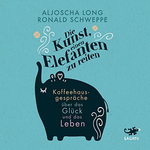 Die Kunst, einen Elefanten zu reiten: Kaffeehausgespräche über das Glück und das Leben