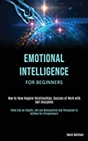 Emotional Intelligence for Beginners: How to Have Happier Relationships, Success at Work with Self Discipline (Think Like an Empath, and use Manipulation and Persuasion to Achieve for Entrepreneurs)