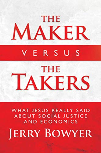 The Maker Versus the Takers: What Jesus Really Said About Social Justice and Economics