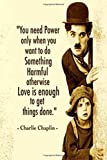 Charlie Chaplin: You Need Power Only When You Want To Do Something Harmful Otherwise Love Is Enough To Get Things done.