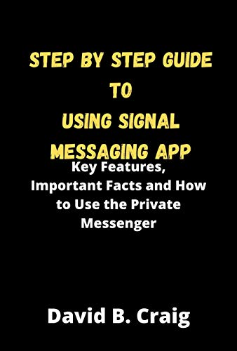 Step by Step Guide to Using Signal Messaging App: Key Features, Important Facts and How to Use the Private Messenger (English Edition)