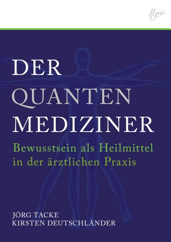 Der Quanten-Mediziner: Bewusstsein als Heilmittel in der ärztlichen Praxis