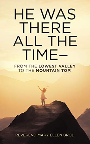 He Was There All the Time--: From the Lowest Valley to the...