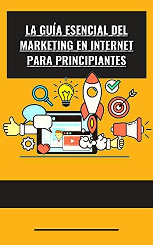 La guía esencial del marketing en Internet para principiantes (Spanish Edition)