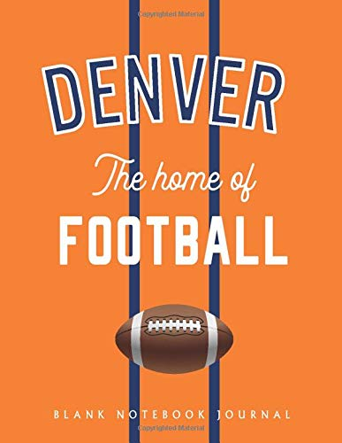 Denver The home of Football: Blank American Football Journal / Notebook to draw, write in and record your thoughts.