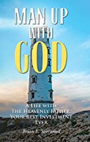 Man Up with God: A Life with the Heavenly Father, Your Best Investment Ever