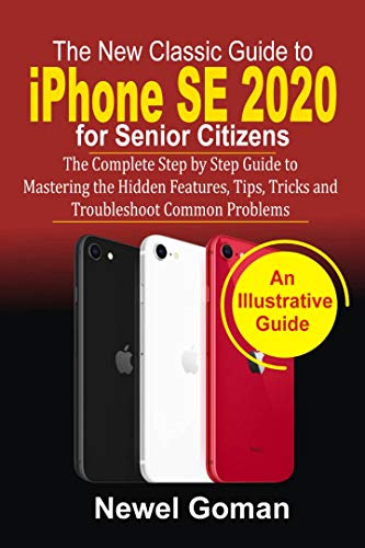 iPhone SE 2020 for SENIOR CITIZENS: The Complete Step by Step Guide to Mastering the Hidden Features, Tips, Tricks, and Troubleshoot Common Problems (English Edition)