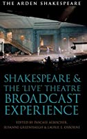 Shakespeare and the 'Live' Theatre Broadcast Experience (Arden Shakespeare and Methuen Drama)