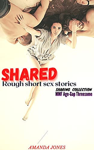 Shared Rough Short Sex Stories: Explicit Dirty Taboo Forbidden MFM Age-Gap Threesome Erotic First Time FF Hot Fantasies: Sexy Steamy Kinky Menage Books ... Hardcore Sharing Adult MMF Group Book 1)