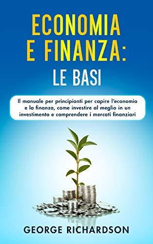 ECONOMIA E FINANZA: LE BASI: Il manuale per principianti per capire l'economia e la finanza, come investire al meglio in un investimento e comprendere i mercati finanziari