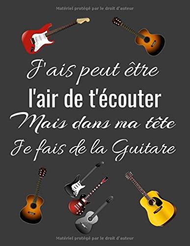 J'ais peut être l'air de t'écouter Mais dans ma tête Je fais de la Guitare: cahier ligné original sur la guitare / 6*9 pouces 120 pages /tablatures ... à offrir en cadeau