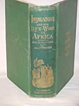 The Life and Life-Work of Dr. David Livingstone, Missionary Philanthropist, and Explorer, etc.
