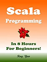 Scala Programming, In 8 Hours, For Beginners! Front Cover