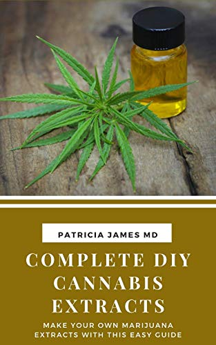 Complete DIY Cannabis Extracts: Make Your Own Marijuana Extracts with This Easy Guide (English Edition)