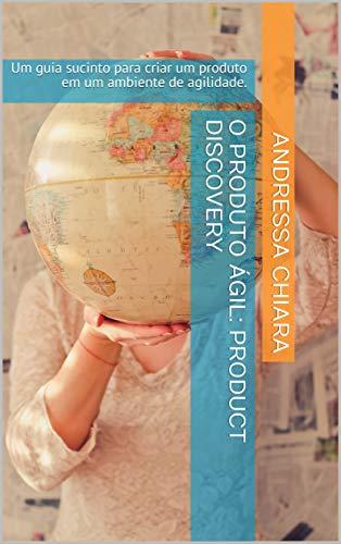O Produto Ágil: Product Discovery: Um guia sucinto para criar um produto em um ambiente de agilidade. (Portuguese Edition) eBook: Chiara, Andressa: Amazon.es: Tienda Kindle