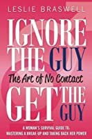 Ignore the Guy, Get the Guy - The Art of No Contact: A Woman's Survival Guide to Mastering a Breakup and Taking Back Her Power by Leslie Braswell(2013-03-18)