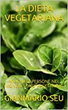 LA DIETA VEGETARIANA: MILIONI DI PERSONE NEL MONDO SONO VEGETARIANI (GIANMARIO SEU Vol. 12) (Italian Edition)