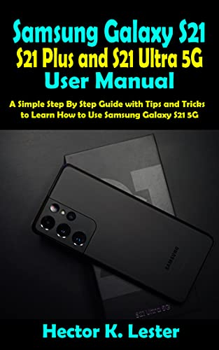 Samsung Galaxy S21, S21 Plus and S21 Ultra 5G User Manual: A Simple Step By Step Guide with Tips and Tricks to Learn How to Use Samsung Galaxy S21 5G (English Edition)