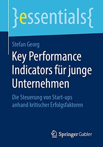 Key Performance Indicators für junge Unternehmen : Die Steuerung von Start-ups anhand kritischer Erfolgsfaktoren (essentials)