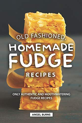 Old Fashioned, Homemade Fudge Recipes: Only Authentic and Mouthwatering Fudge Recipes (Peanut Butter Cupcake Recipe With Cake Mix)