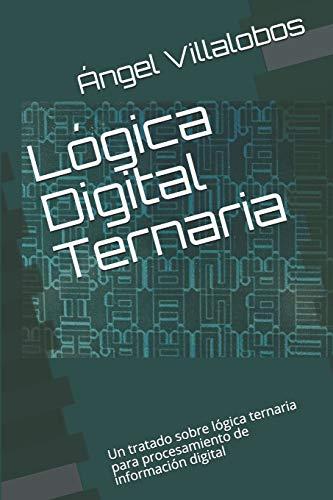 Lógica Digital Ternaria: Un tratado sobre lógica ternaria para procesamiento de información digital