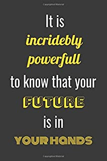 It is incredibly powerful to know that your future is in your hands: (College Ruled Notebook) (6 x 9)