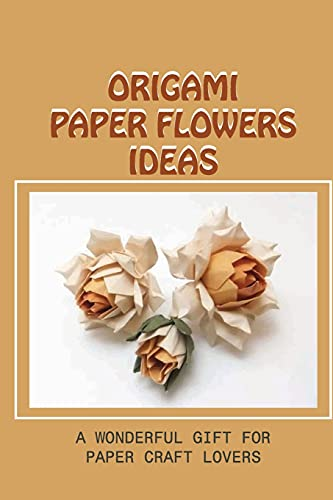 Origami Paper Flowers Ideas: A Wonderful Gift For Paper Craft Lovers: How To Make Pretty Flowers With Paper