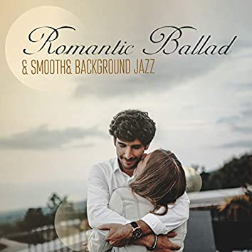 Romantic Ballad & Smooth& Background Jazz. Music for Romantic Evening, Intimate, Smooth Melodies for Lovers