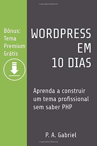 WordPress em 10 Dias: Aprenda a Construir um Tema Profissional sem Saber PHP (Bônus: Tema Premium Grátis)
