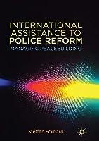International Assistance to Police Reform: Managing Peacebuilding