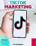 TikTok Marketing: So wirst du zum erfolgreichen TikTok Influencer. Das Grundlagen Buch mit einer Step-by-Step Anleitung und persönlichem free Coaching zum perfekten Einstieg in das neue Social Media