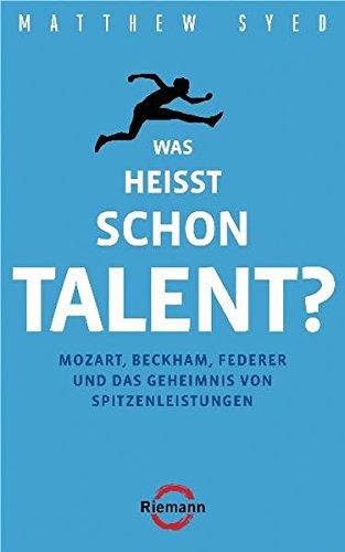 Syed Matthew, Was heißt schon Talent?: Mozart, Beckham, Federer und das Geheimnis von Spitzenleistungen.