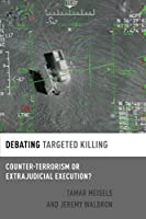 Debating Targeted Killing: Counter-Terrorism or Extrajudicial Execution? (Debating Ethics)