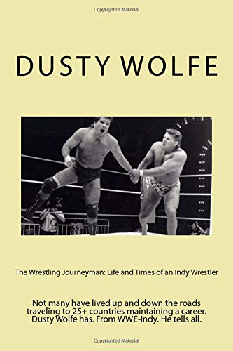 The Wrestling Journeyman: Life and Times of an Indy Wrestler: Not many have lived up and down the roads traveling to 25+ countries maintaining a career. Dusty Wolfe has. From WWE-Indy. He tells all.