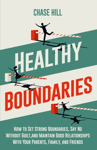 Healthy Boundaries: How to Set Strong Boundaries, Say No Without Guilt, and Maintain Good Relationships With Your Parents, Family, and Friends