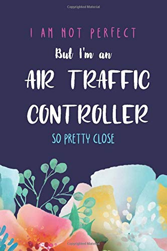 I'm not perfect but I'm an air traffic controller so pretty close: Fuuny Quote Blank Lined Journal; Appreciation gift idea for an air traffic controller blue cover with flowers (gag gifts, Band 4)