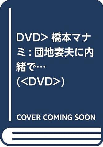 DVD>橋本マナミ:団地妻夫に内緒で… (<DVD>)