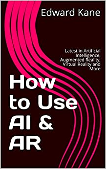 How to Use AI & AR: Latest in Artificial Intelligence, Augmented Reality, Virtual Reality and More by [Edward Kane, Maryanne Kane]