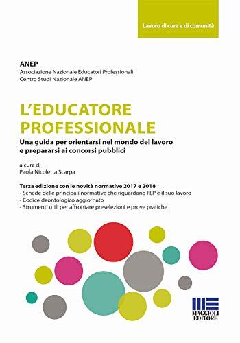 L'educatore professionale. Una guida per orientarsi nel mondo del lavoro e prepararsi ai concorsi pubblici