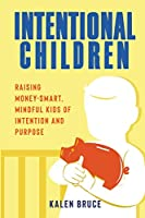 Intentional Children: Raising Money-Smart, Mindful Kids of Intention and Purpose