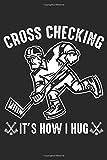 Cross Checking it's how I Hug: Cross Checking Eishockeyspieler Stürmer Notizbuch DIN A5 120 Seiten für Notizen, Zeichnungen, Formeln   Organizer Schreibheft Planer Tagebuch