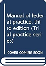 Manual of federal practice, third edition (Trial practice series)