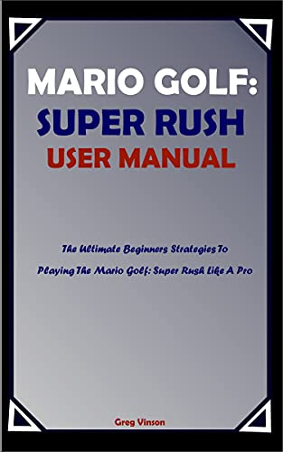 MARIO GOLF: SUPER RUSH USER MANUAL: The Ultimate Beginners Strategies To Playing The Mario Golf: Super Rush Like A Pro (English Edition)