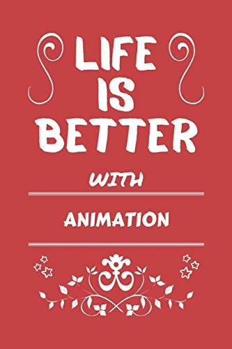Life Is Better With Animation: Perfect Gag Gift For A Lover Of Animation | Blank Lined Notebook Journal | 100 Pages 6 X 9 Format | Office Humour And Banter |