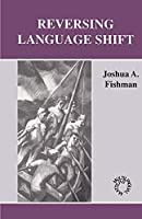 Reversing Language Shift: Theoretical and Empirical Foundations of Assistance to Threatened Languages (Multilingual Matters)