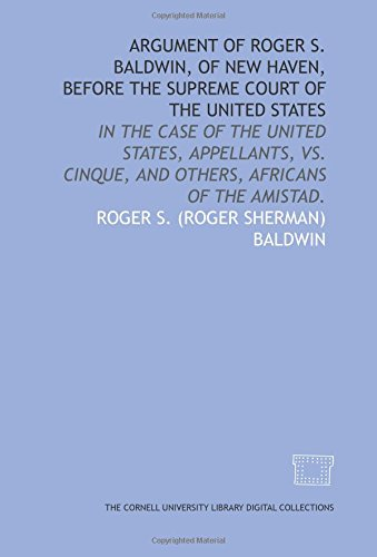 Argument of Roger S. Baldwin, of New Haven, before the Supreme Court of the United States: in the case of the United States, appellants, vs. Cinque, and others, Africans of the Amistad.