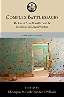 Complex Battlespaces: The Law of Armed Conflict and the Dynamics of Modern Warfare (Lieber Institute for Law and Land Warfare Book)