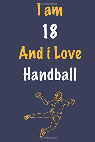 I am 18 And i Love Handball: Journal for Handball Lovers, Birthday Gift for 18 Year Old Boys and Girls who likes Ball Sports, Christmas Gift Book for ... Coach, Journal to Write in and Lined Notebook