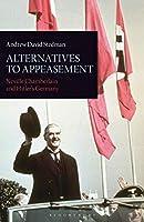 Alternatives to Appeasement: Neville Chamberlain and Hitler's Germany (International Library of Twentieth Century History)